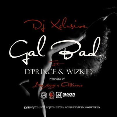 D Prince - Gal Bad ft Dj Xclusive, Wizkid